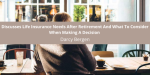 Darcy Bergen, Financial Professional, Discusses Life Insurance Needs After Retirement And What To Consider When Making A Decision
