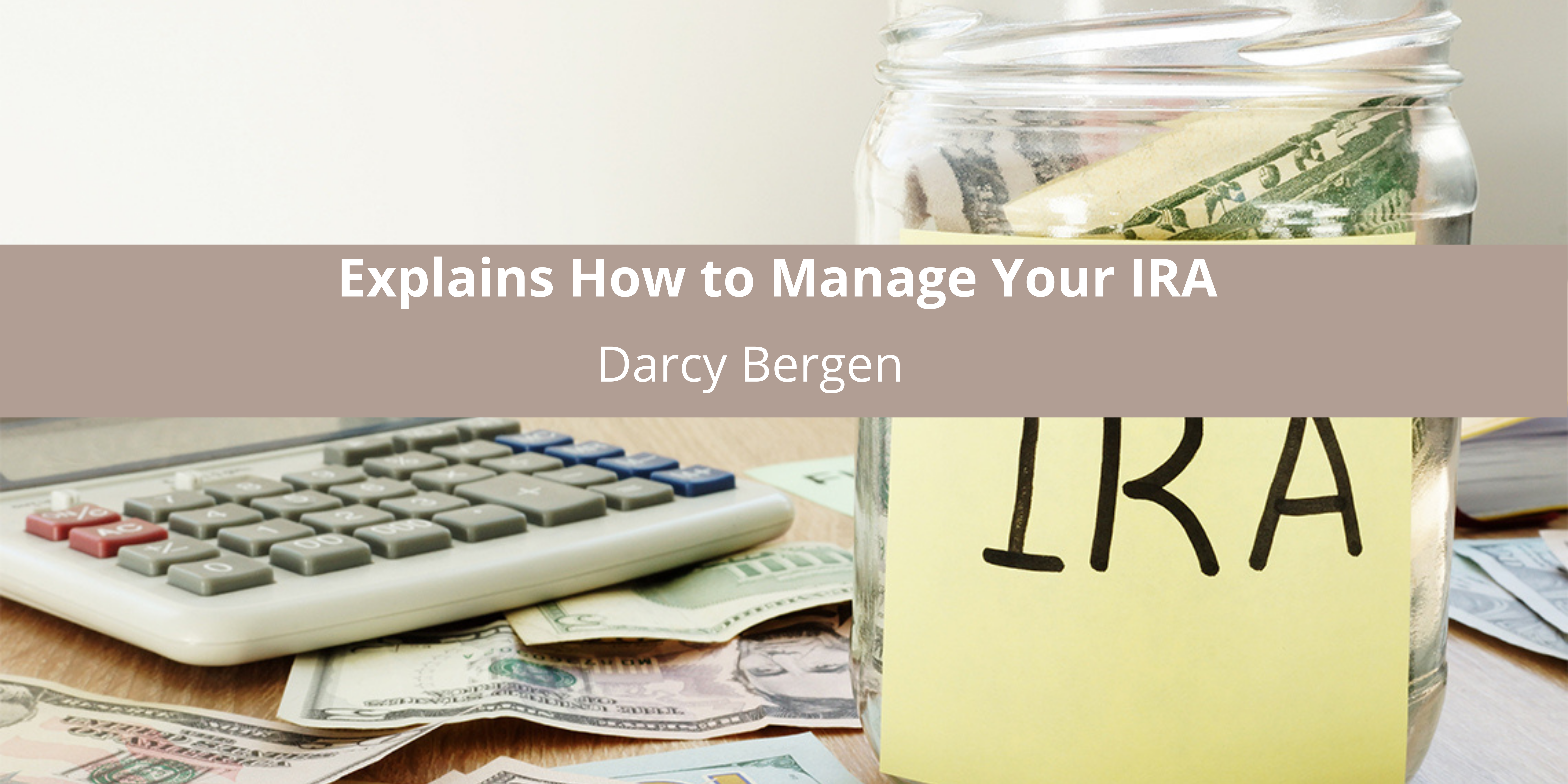 Darcy Bergen Explains How to Manage Your IRA