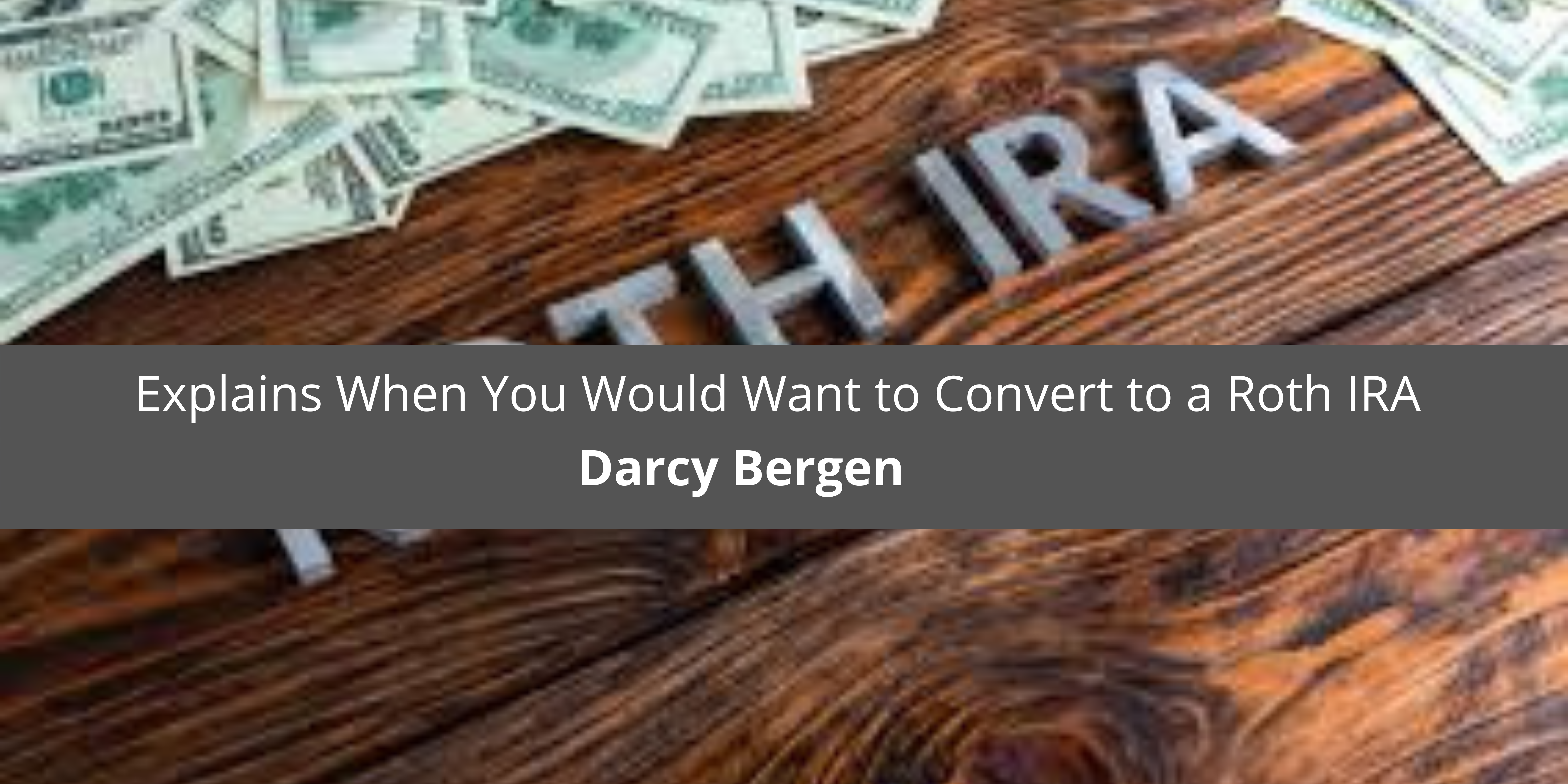 Darcy Bergen Explains When You Would Want to Convert to a Roth IRA